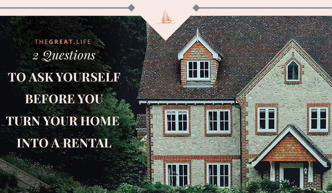 2 Questions To Ask Yourself Before You Turn Your Home Into a Rental